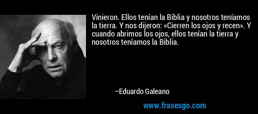 frase-vinieron__ellos_tenian_la_biblia_y_nosotros_teniamos_la_tier-eduardo_galeano